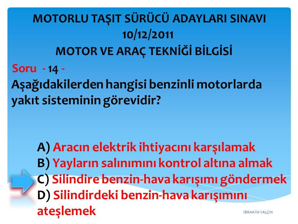 İBRAHİM YALÇIN Aşağıdakilerden hangisi benzinli motorlarda yakıt sisteminin görevidir? Soru - 14 - A) Aracın elektrik ihtiyacını karşılamak B) Yayları