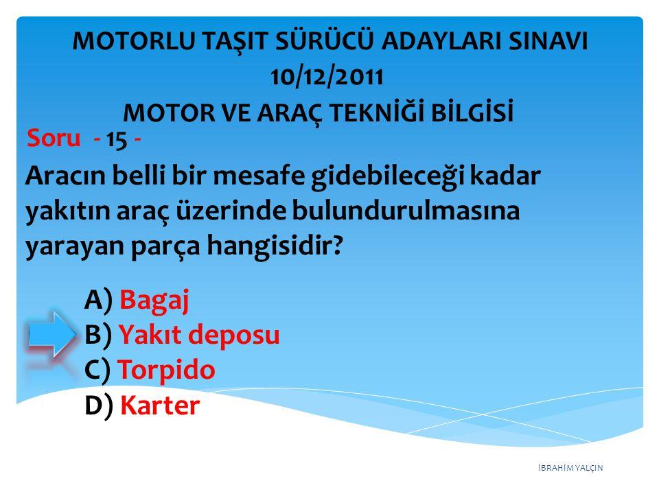 İBRAHİM YALÇIN Aracın belli bir mesafe gidebileceği kadar yakıtın araç üzerinde bulundurulmasına yarayan parça hangisidir? Soru - 15 - A) Bagaj B) Yak