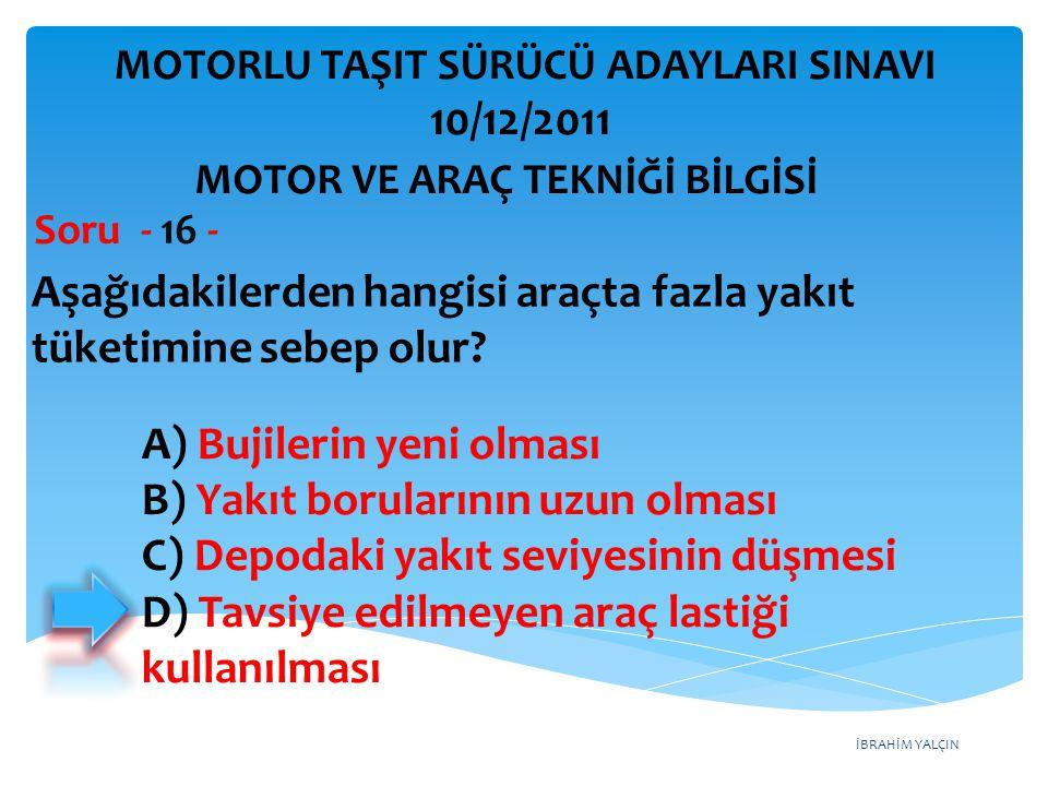 İBRAHİM YALÇIN Aşağıdakilerden hangisi araçta fazla yakıt tüketimine sebep olur? Soru - 16 - A) Bujilerin yeni olması B) Yakıt borularının uzun olması