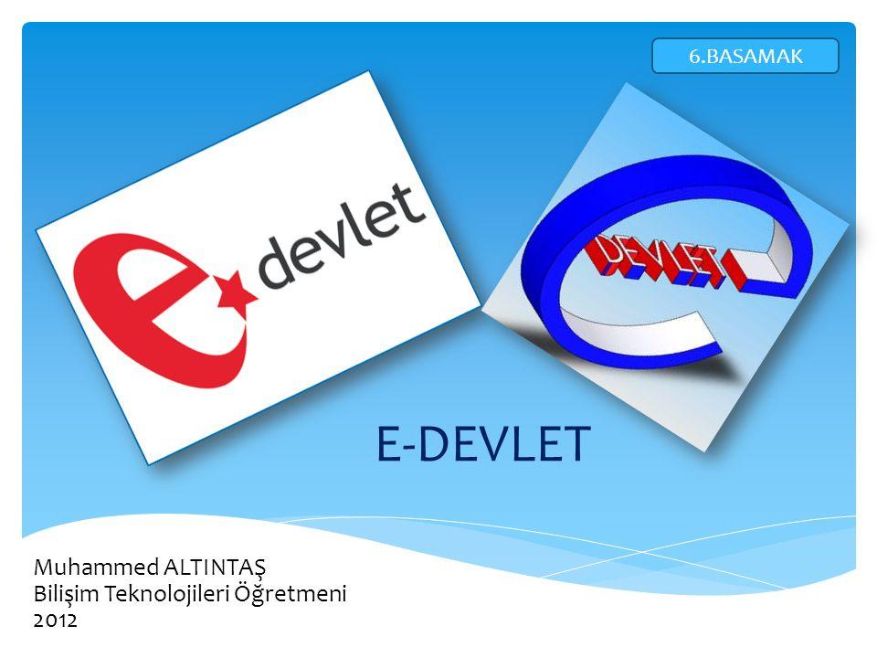 E-DEVLET Muhammed ALTINTAŞ Bilişim Teknolojileri Öğretmeni 2012 6.BASAMAK