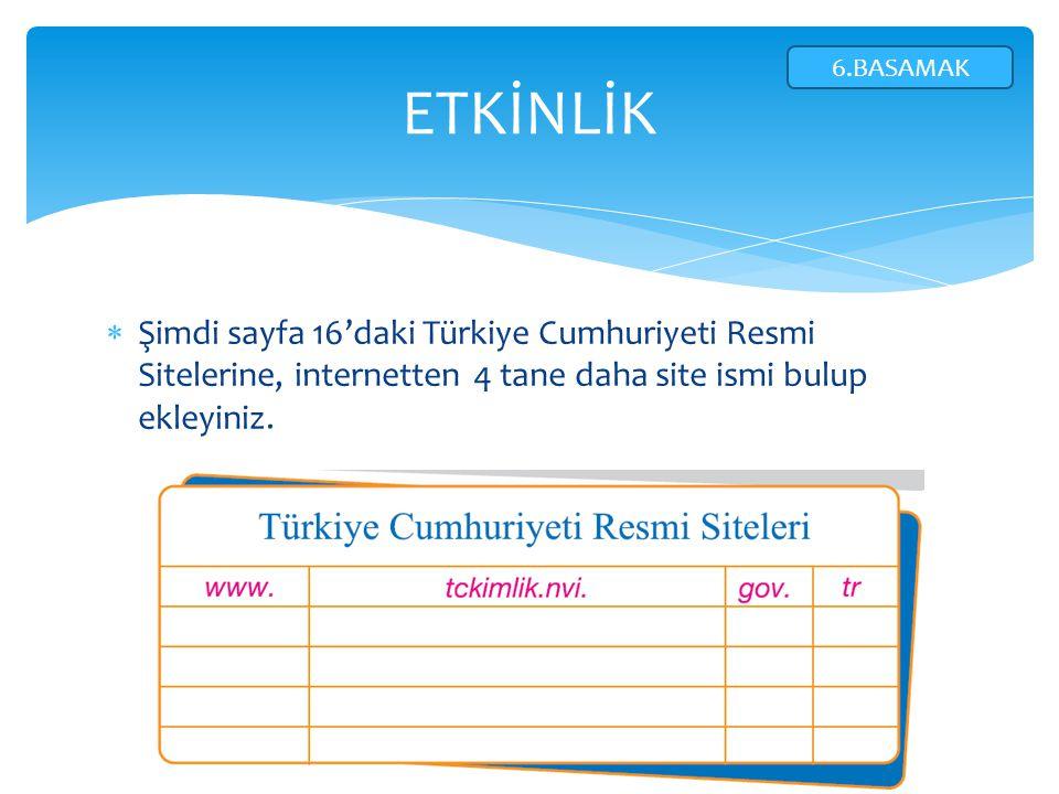  Şimdi sayfa 16'daki Türkiye Cumhuriyeti Resmi Sitelerine, internetten 4 tane daha site ismi bulup ekleyiniz. ETKİNLİK 6.BASAMAK