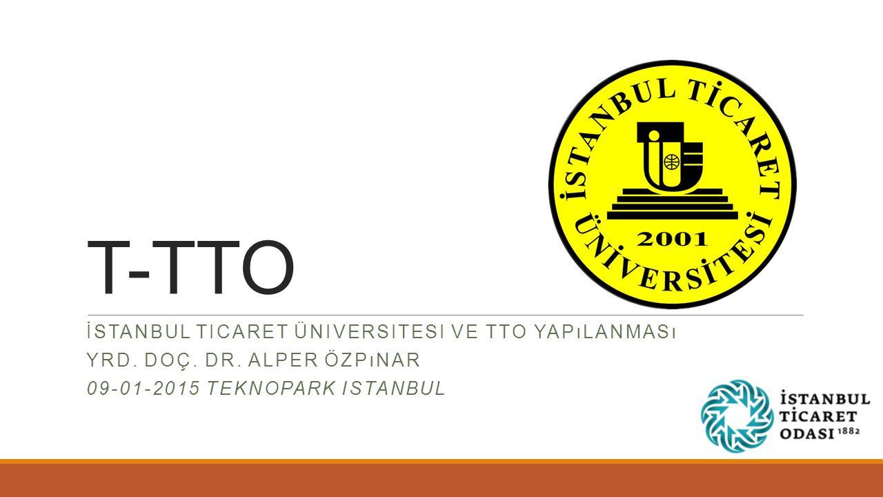 T-TTO İSTANBUL TICARET ÜNIVERSITESI VE TTO YAPıLANMASı YRD. DOÇ. DR. ALPER ÖZPıNAR 09-01-2015 TEKNOPARK ISTANBUL