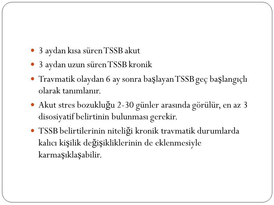 3 aydan kısa süren TSSB akut 3 aydan uzun süren TSSB kronik Travmatik olaydan 6 ay sonra ba ş layan TSSB geç ba ş langıçlı olarak tanımlanır.