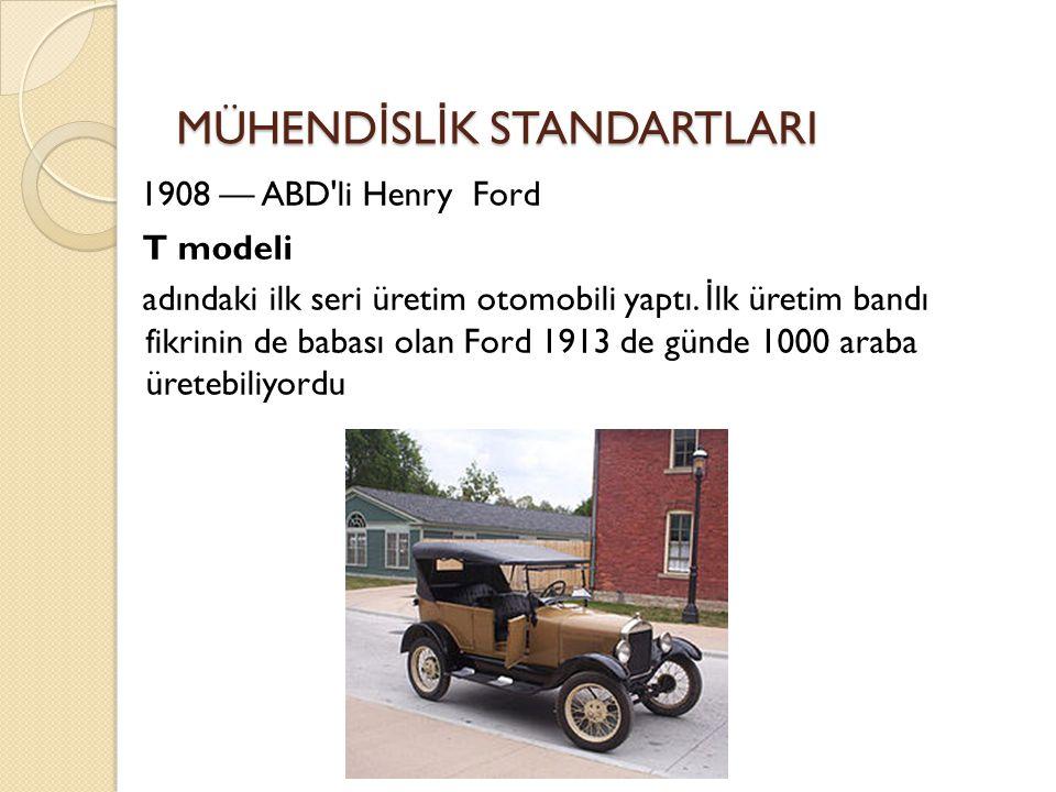 MÜHEND İ SL İ K STANDARTLARI 1908 — ABD'li Henry Ford T modeli adındaki ilk seri üretim otomobili yaptı. İ lk üretim bandı fikrinin de babası olan For