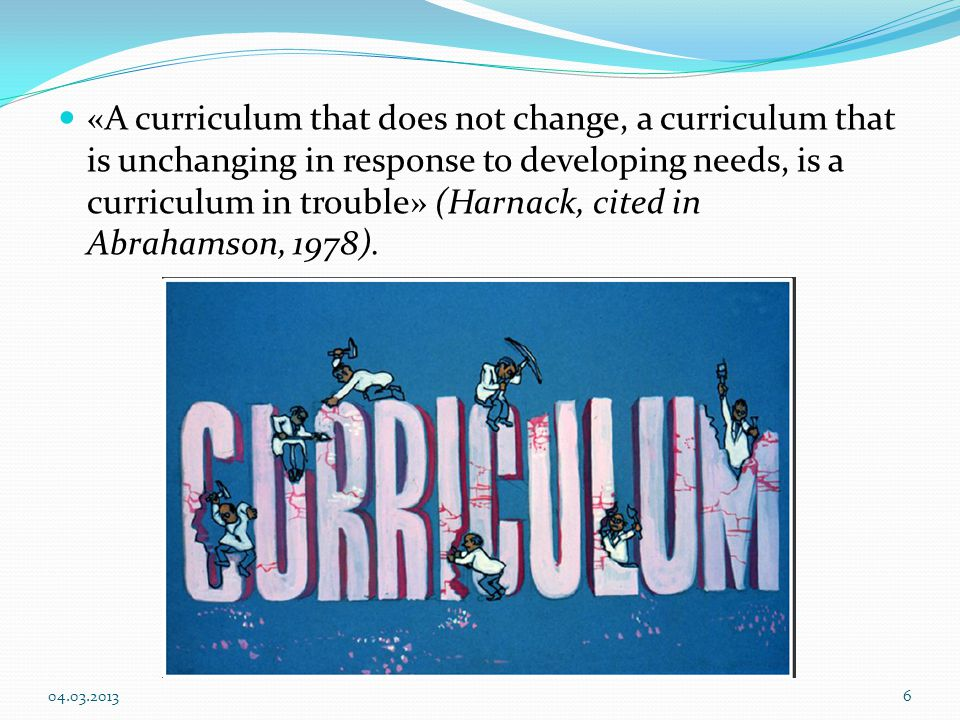 «A curriculum that does not change, a curriculum that is unchanging in response to developing needs, is a curriculum in trouble» (Harnack, cited in Abrahamson, 1978).