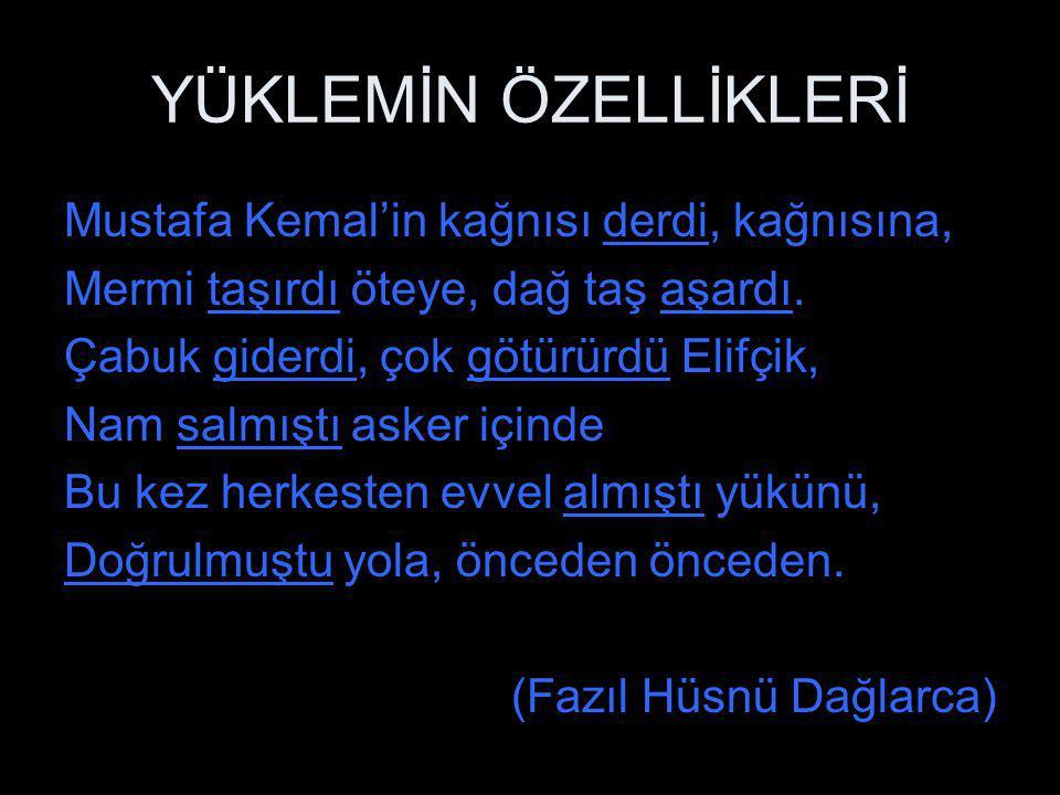 YÜKLEMİN ÖZELLİKLERİ Mustafa Kemal'in kağnısı derdi, kağnısına, Mermi taşırdı öteye, dağ taş aşardı. Çabuk giderdi, çok götürürdü Elifçik, Nam salmışt