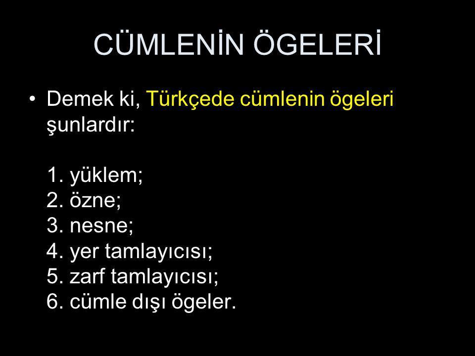 CÜMLENİN ÖGELERİ Demek ki, Türkçede cümlenin ögeleri şunlardır: 1. yüklem; 2. özne; 3. nesne; 4. yer tamlayıcısı; 5. zarf tamlayıcısı; 6. cümle dışı ö