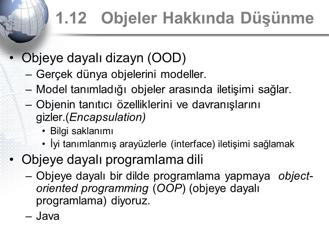 1.12 Objeler Hakkında Düşünme Objeye dayalı dizayn (OOD) –Gerçek dünya objelerini modeller. –Model tanımladığı objeler arasında iletişimi sağlar. –Obj