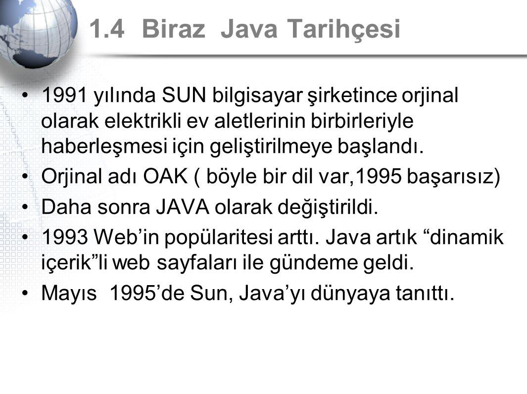 1.4 Biraz Java Tarihçesi 1991 yılında SUN bilgisayar şirketince orjinal olarak elektrikli ev aletlerinin birbirleriyle haberleşmesi için geliştirilmey