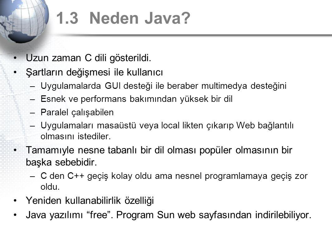 1.3 Neden Java? Uzun zaman C dili gösterildi. Şartların değişmesi ile kullanıcı –Uygulamalarda GUI desteği ile beraber multimedya desteğini –Esnek ve
