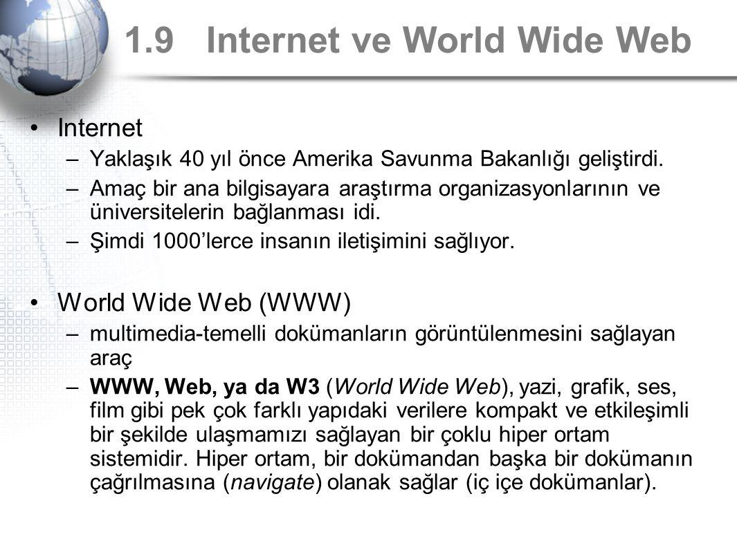 1.9 Internet ve World Wide Web Internet –Yaklaşık 40 yıl önce Amerika Savunma Bakanlığı geliştirdi. –Amaç bir ana bilgisayara araştırma organizasyonla