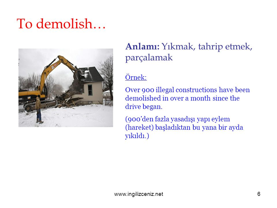 www.ingilizceniz.net6 To demolish… Anlamı: Yıkmak, tahrip etmek, parçalamak Örnek: Over 900 illegal constructions have been demolished in over a month since the drive began.