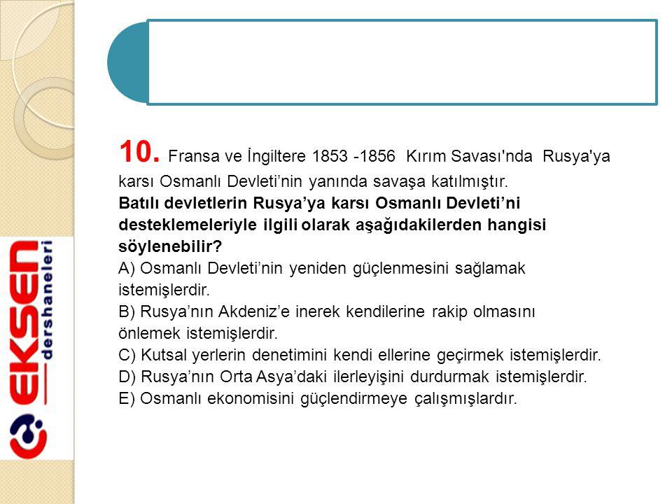 10. Fransa ve İngiltere 1853 -1856 Kırım Savası'nda Rusya'ya karsı Osmanlı Devleti'nin yanında savaşa katılmıştır. Batılı devletlerin Rusya'ya karsı O