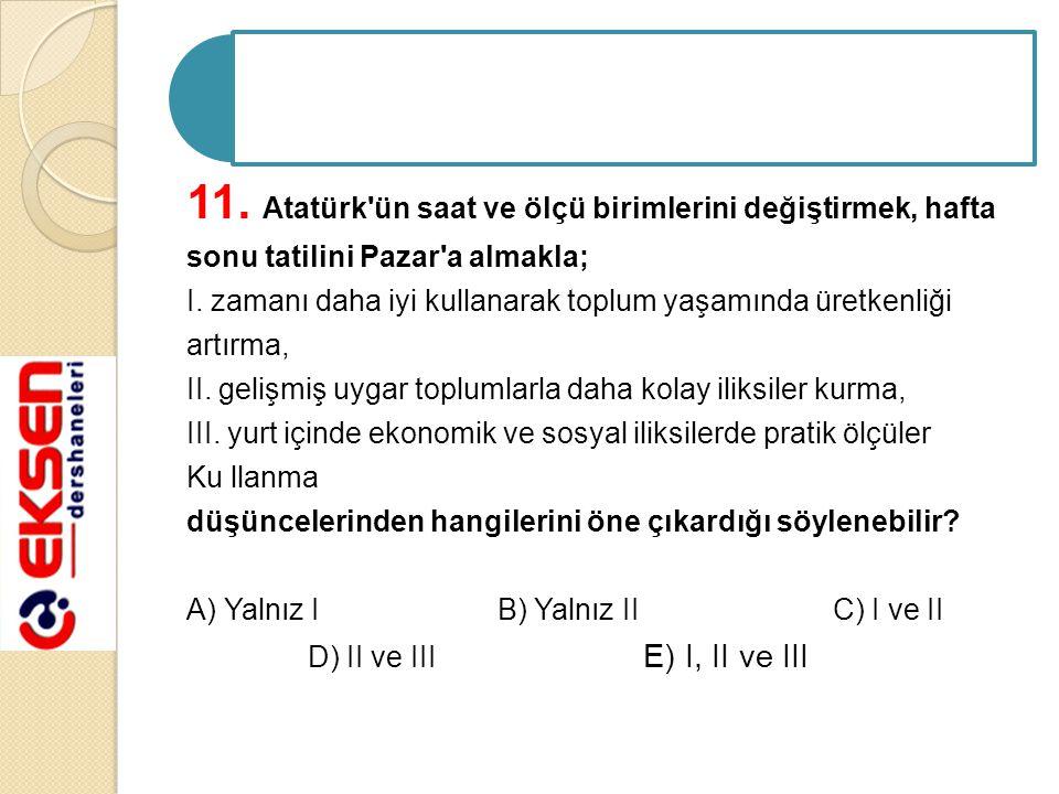 11. Atatürk ün saat ve ölçü birimlerini değiştirmek, hafta sonu tatilini Pazar a almakla; I.