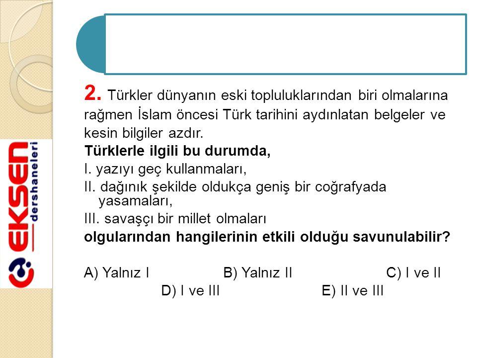2. Türkler dünyanın eski topluluklarından biri olmalarına rağmen İslam öncesi Türk tarihini aydınlatan belgeler ve kesin bilgiler azdır. Türklerle ilg