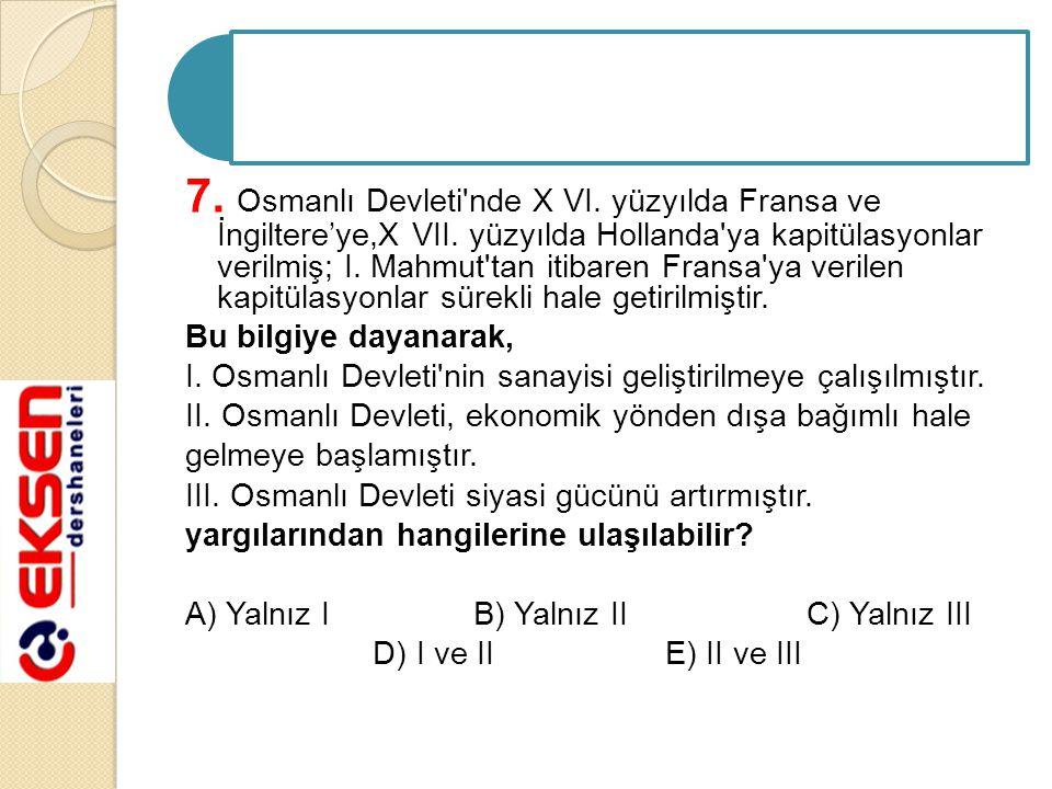 7. Osmanlı Devleti nde X VI. yüzyılda Fransa ve İngiltere'ye,X VII.