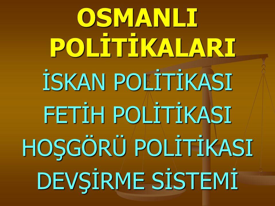 OSMANLI POLİTİKALARI İSKAN POLİTİKASI FETİH POLİTİKASI HOŞGÖRÜ POLİTİKASI DEVŞİRME SİSTEMİ