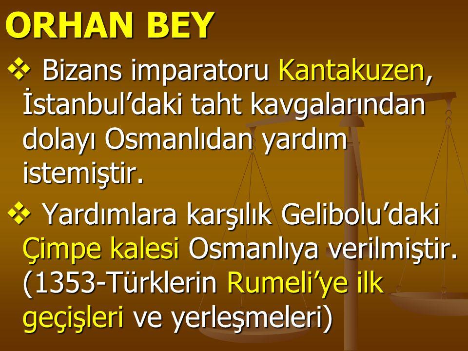 ORHAN BEY  Bizans imparatoru Kantakuzen, İstanbul'daki taht kavgalarından dolayı Osmanlıdan yardım istemiştir.  Yardımlara karşılık Gelibolu'daki Çi