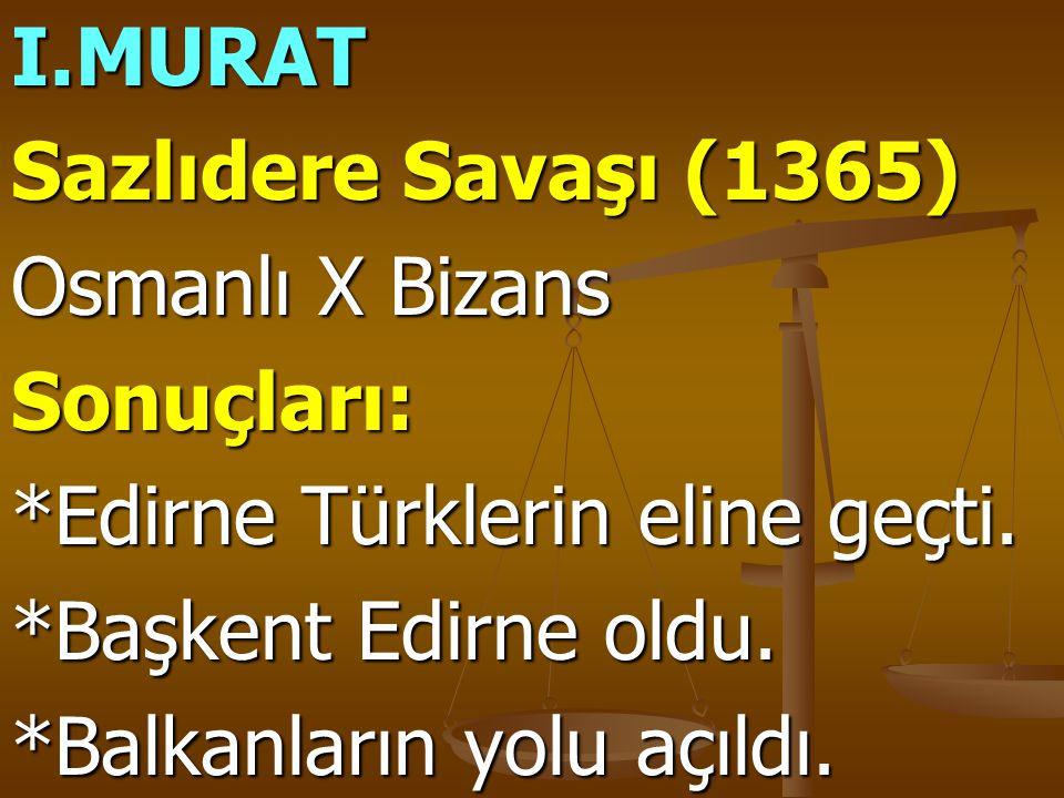 I.MURAT Sazlıdere Savaşı (1365) Osmanlı X Bizans Sonuçları: *Edirne Türklerin eline geçti. *Başkent Edirne oldu. *Balkanların yolu açıldı.