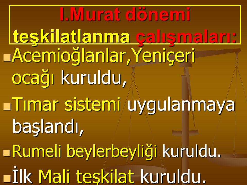 I.Murat dönemi teşkilatlanma çalışmaları: Acemioğlanlar,Yeniçeri ocağı kuruldu, Acemioğlanlar,Yeniçeri ocağı kuruldu, Tımar sistemi uygulanmaya başlan