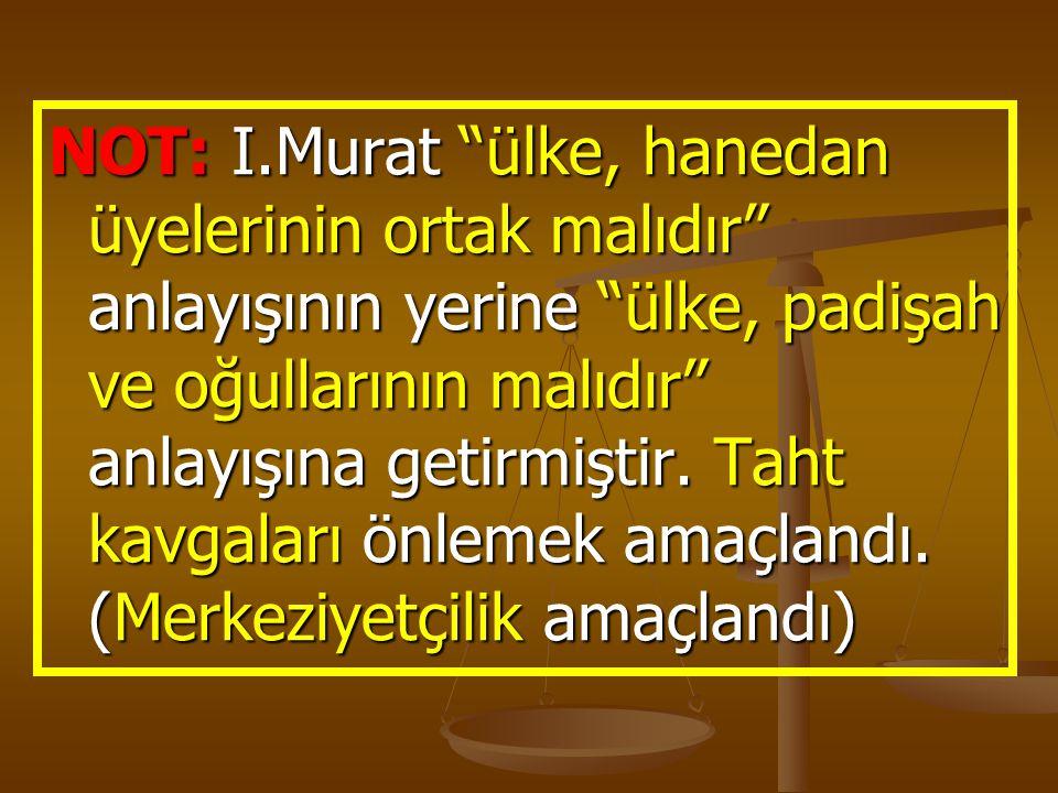 """NOT: I.Murat """"ülke, hanedan üyelerinin ortak malıdır"""" anlayışının yerine """"ülke, padişah ve oğullarının malıdır"""" anlayışına getirmiştir. Taht kavgaları"""