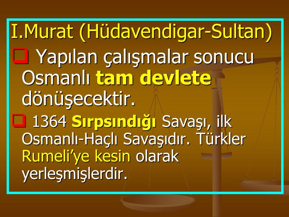 I.Murat (Hüdavendigar-Sultan)  Yapılan çalışmalar sonucu Osmanlı tam devlete dönüşecektir.  1364 Sırpsındığı Savaşı, ilk Osmanlı-Haçlı Savaşıdır. Tü