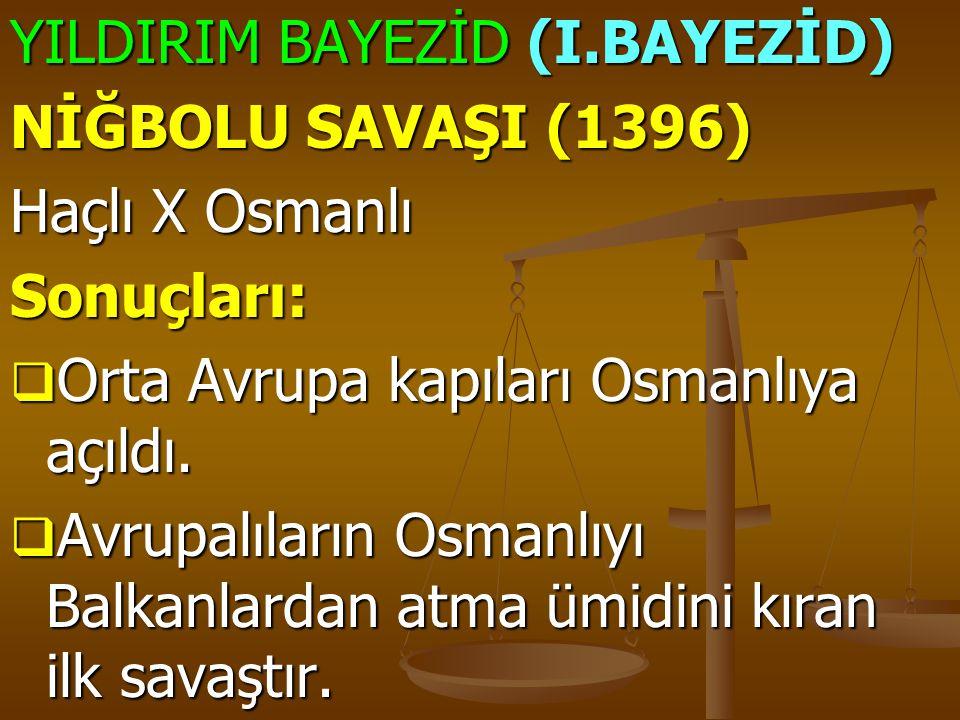 YILDIRIM BAYEZİD (I.BAYEZİD) NİĞBOLU SAVAŞI (1396) Haçlı X Osmanlı Sonuçları:  Orta Avrupa kapıları Osmanlıya açıldı.  Avrupalıların Osmanlıyı Balka