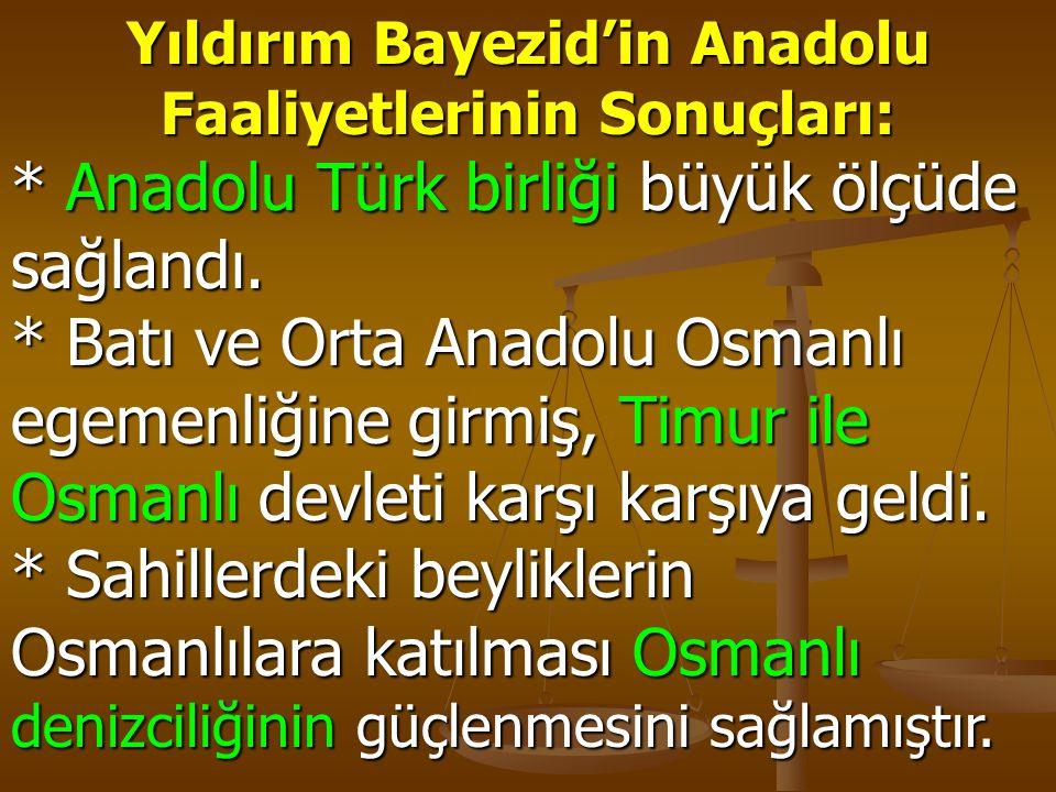 Yıldırım Bayezid'in Anadolu Faaliyetlerinin Sonuçları: * Anadolu Türk birliği büyük ölçüde sağlandı. * Batı ve Orta Anadolu Osmanlı egemenliğine girmi