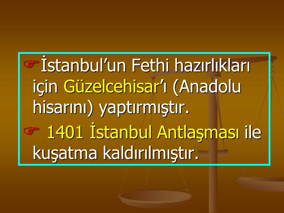  İstanbul'un Fethi hazırlıkları için Güzelcehisar'ı (Anadolu hisarını) yaptırmıştır.  1401 İstanbul Antlaşması ile kuşatma kaldırılmıştır.