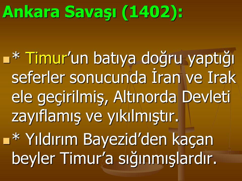 Ankara Savaşı (1402): * Timur'un batıya doğru yaptığı seferler sonucunda İran ve Irak ele geçirilmiş, Altınorda Devleti zayıflamış ve yıkılmıştır. * T