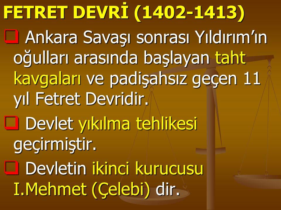 FETRET DEVRİ (1402-1413)  Ankara Savaşı sonrası Yıldırım'ın oğulları arasında başlayan taht kavgaları ve padişahsız geçen 11 yıl Fetret Devridir.  D