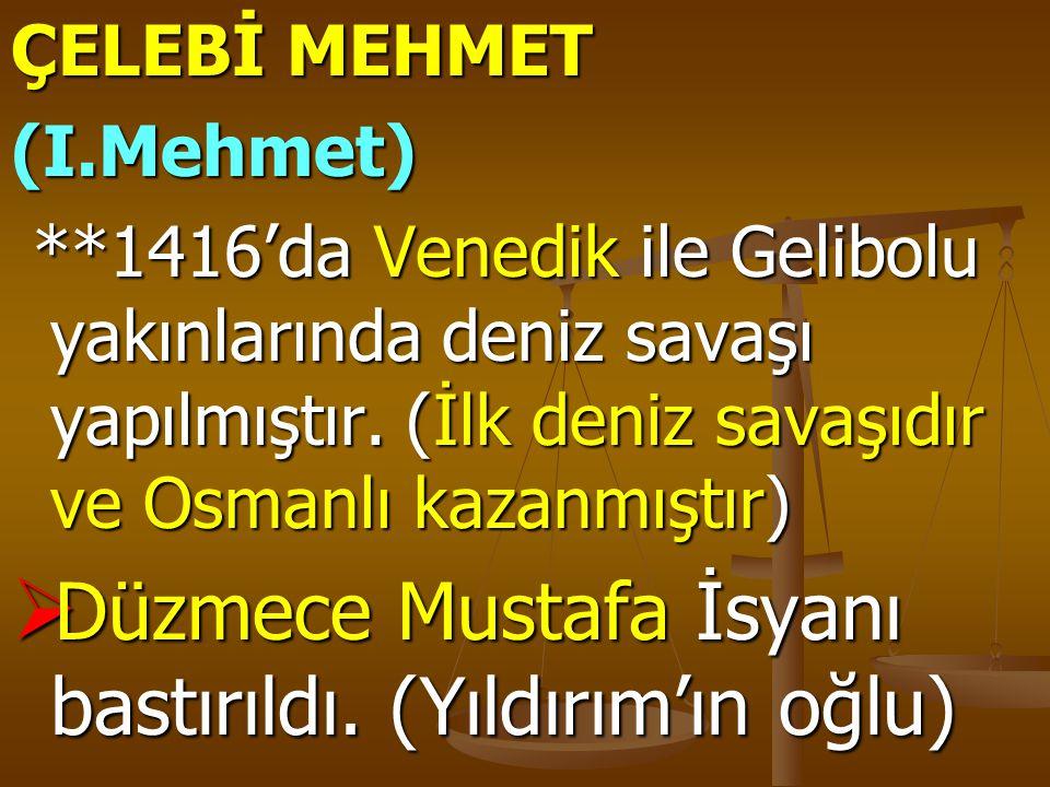 ÇELEBİ MEHMET (I.Mehmet) **1416'da Venedik ile Gelibolu yakınlarında deniz savaşı yapılmıştır. (İlk deniz savaşıdır ve Osmanlı kazanmıştır) **1416'da