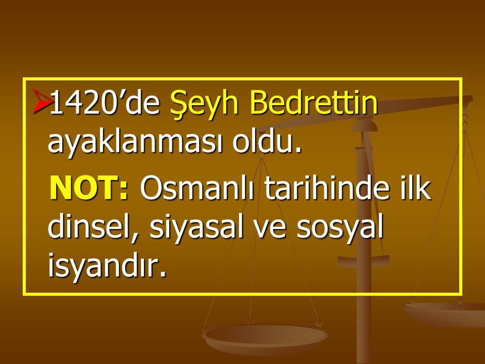  1420'de Şeyh Bedrettin ayaklanması oldu. NOT: Osmanlı tarihinde ilk dinsel, siyasal ve sosyal isyandır. NOT: Osmanlı tarihinde ilk dinsel, siyasal v