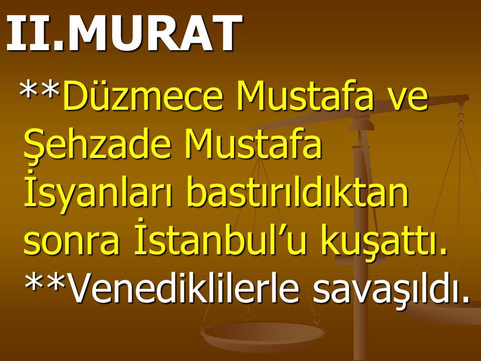 II.MURAT **Düzmece Mustafa ve Şehzade Mustafa İsyanları bastırıldıktan sonra İstanbul'u kuşattı. **Venediklilerle savaşıldı. **Düzmece Mustafa ve Şehz