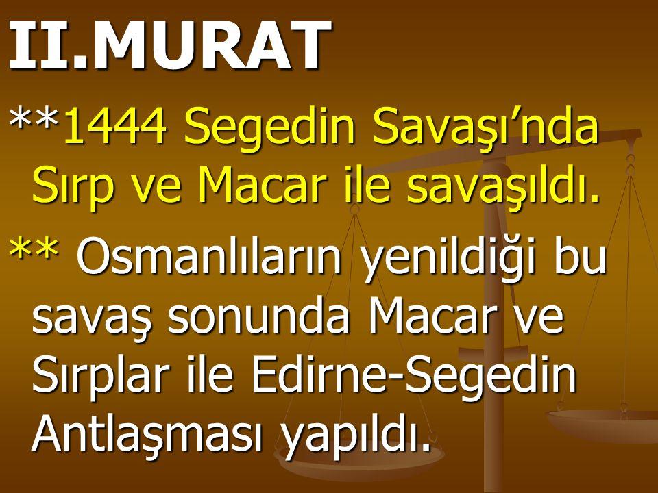 II.MURAT **1444 Segedin Savaşı'nda Sırp ve Macar ile savaşıldı. ** Osmanlıların yenildiği bu savaş sonunda Macar ve Sırplar ile Edirne-Segedin Antlaşm