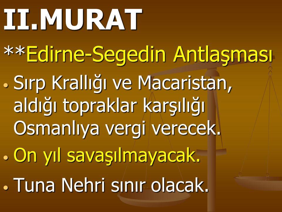 II.MURAT **Edirne-Segedin Antlaşması Sırp Krallığı ve Macaristan, aldığı topraklar karşılığı Osmanlıya vergi verecek. Sırp Krallığı ve Macaristan, ald
