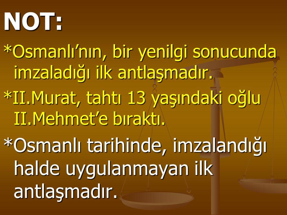 NOT: *Osmanlı'nın, bir yenilgi sonucunda imzaladığı ilk antlaşmadır. *II.Murat, tahtı 13 yaşındaki oğlu II.Mehmet'e bıraktı. *Osmanlı tarihinde, imzal