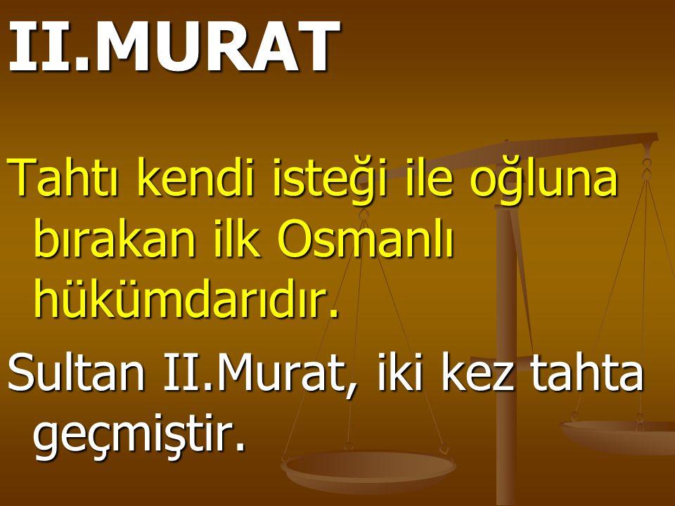 II.MURAT Tahtı kendi isteği ile oğluna bırakan ilk Osmanlı hükümdarıdır. Sultan II.Murat, iki kez tahta geçmiştir.