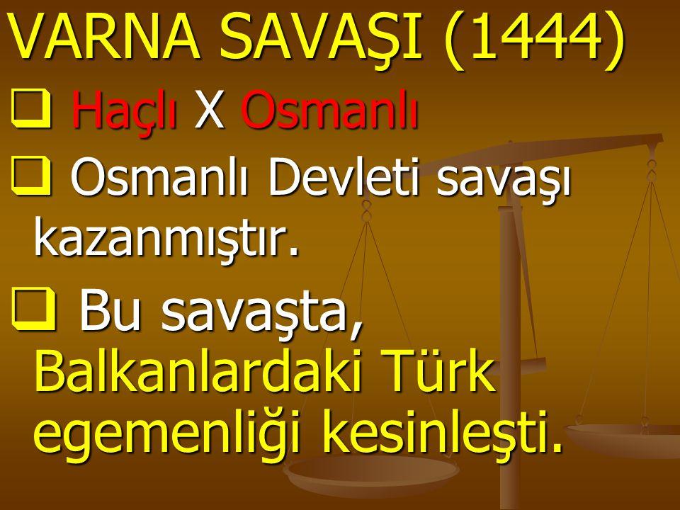 VARNA SAVAŞI (1444)  Haçlı X Osmanlı  Osmanlı Devleti savaşı kazanmıştır.  Bu savaşta, Balkanlardaki Türk egemenliği kesinleşti.