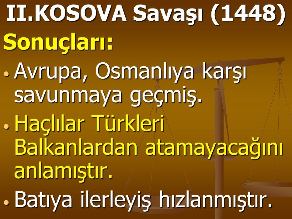 II.KOSOVA Savaşı (1448) Sonuçları: Avrupa, Osmanlıya karşı savunmaya geçmiş. Avrupa, Osmanlıya karşı savunmaya geçmiş. Haçlılar Türkleri Balkanlardan