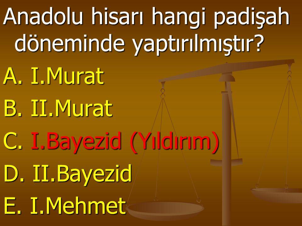 Anadolu hisarı hangi padişah döneminde yaptırılmıştır? A. I.Murat B. II.Murat C. I.Bayezid (Yıldırım) D. II.Bayezid E. I.Mehmet
