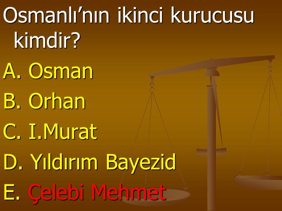 Osmanlı'nın ikinci kurucusu kimdir? A. Osman B. Orhan C. I.Murat D. Yıldırım Bayezid E. Çelebi Mehmet