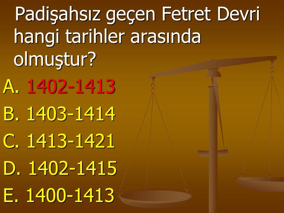 Padişahsız geçen Fetret Devri hangi tarihler arasında olmuştur? Padişahsız geçen Fetret Devri hangi tarihler arasında olmuştur? A. 1402-1413 B. 1403-1