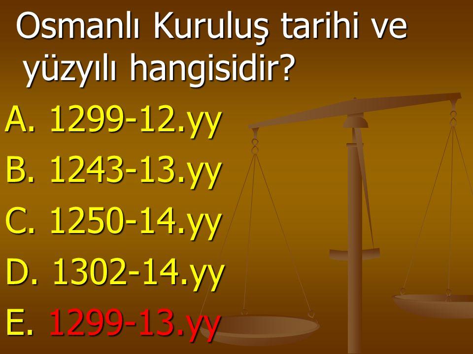 Osmanlı Kuruluş tarihi ve yüzyılı hangisidir? Osmanlı Kuruluş tarihi ve yüzyılı hangisidir? A. 1299-12.yy B. 1243-13.yy C. 1250-14.yy D. 1302-14.yy E.