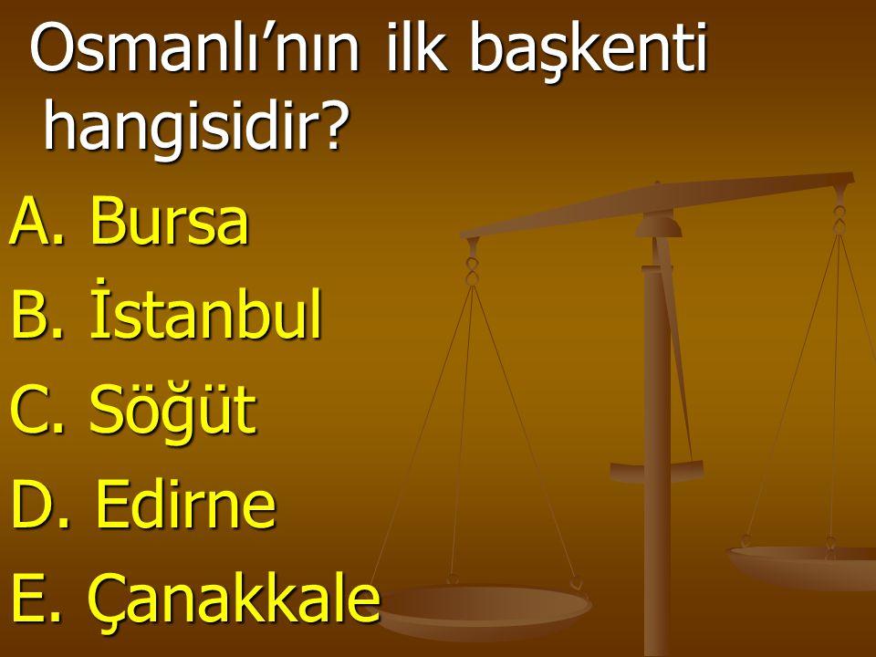 Osmanlı'nın ilk başkenti hangisidir? Osmanlı'nın ilk başkenti hangisidir? A. Bursa B. İstanbul C. Söğüt D. Edirne E. Çanakkale