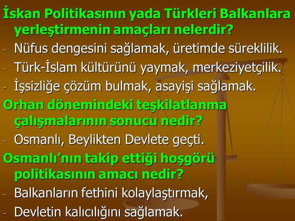 İskan Politikasının yada Türkleri Balkanlara yerleştirmenin amaçları nelerdir? - Nüfus dengesini sağlamak, üretimde süreklilik. - Türk-İslam kültürünü