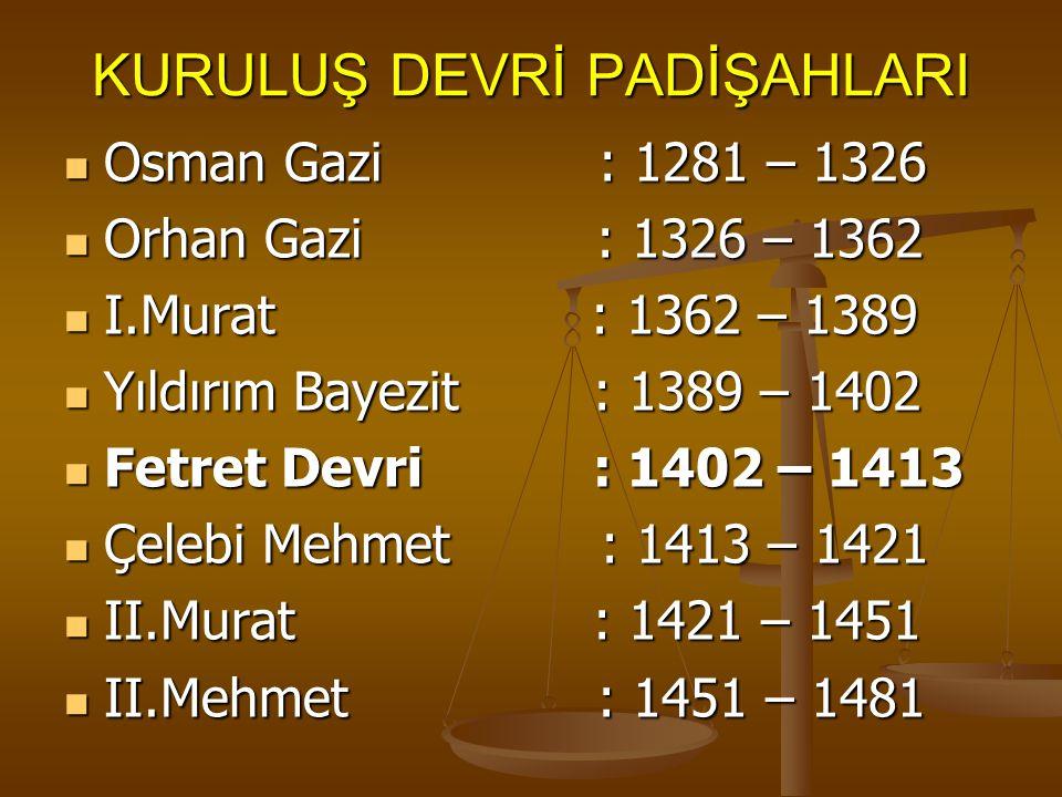 KURULUŞ DEVRİ PADİŞAHLARI Osman Gazi : 1281 – 1326 Osman Gazi : 1281 – 1326 Orhan Gazi : 1326 – 1362 Orhan Gazi : 1326 – 1362 I.Murat : 1362 – 1389 I.