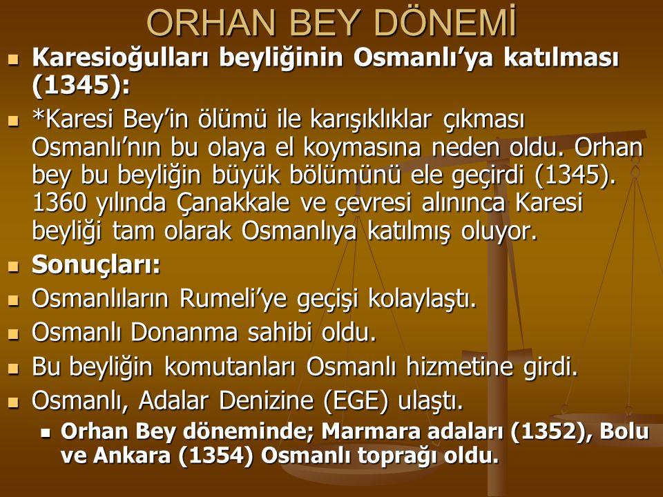 ORHAN BEY DÖNEMİ Karesioğulları beyliğinin Osmanlı'ya katılması (1345): Karesioğulları beyliğinin Osmanlı'ya katılması (1345): *Karesi Bey'in ölümü il