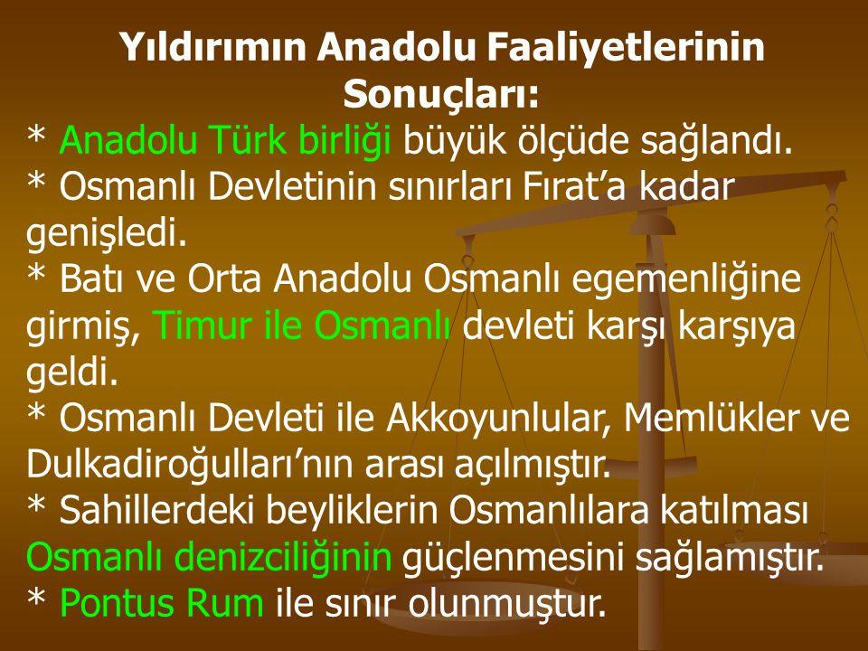 Yıldırımın Anadolu Faaliyetlerinin Sonuçları: * Anadolu Türk birliği büyük ölçüde sağlandı. * Osmanlı Devletinin sınırları Fırat'a kadar genişledi. *