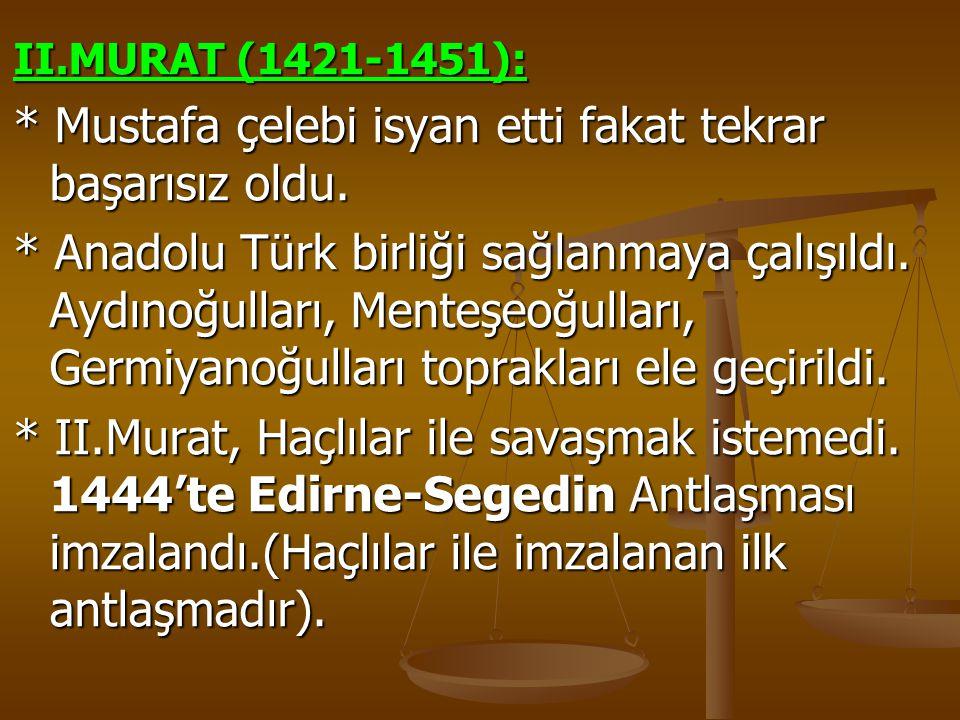 II.MURAT (1421-1451): * Mustafa çelebi isyan etti fakat tekrar başarısız oldu. * Anadolu Türk birliği sağlanmaya çalışıldı. Aydınoğulları, Menteşeoğul